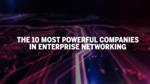the 10 most powerful companies in enterprise networking