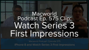 Macworld Podcast 575: Watch Series 3 First Impressions
