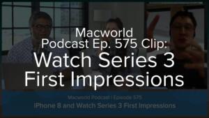Macworld Podcast 575: Watch Series 3 First Impressions