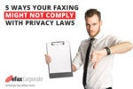 5 Ways Your Faxing Might Not Comply With Privacy Laws