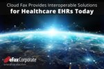 Cloud Fax Provides Interoperable Solutions for Healthcare EHRs Today