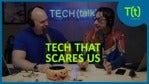 Technology that scares us | TECH(talk)