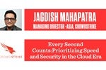 Every Second Counts: Prioritizing Speed and Security in the Cloud Era: Jagdish Mahapatra, CrowdStrike
