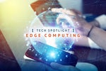 IDG Tech Spotlight  >  Edge Computing [ Network World (intro) / September 2020 ]