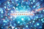 IDG Tech Spotlight  >  Edge Computing [ Network World / September 2020 ]