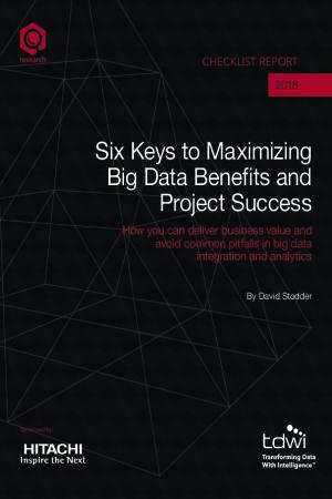 Six Keys to Maximizing Big Data Benefits and Project Success