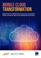 Mobile Cloud Transformation: Mastering Your Mobile Environment by Examining Public, Private & Hybrid Cloud Benefits & Hurdles