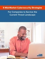 5 Midmarket Cybersecurity Strategies for Companies to Survive the Current Threat Landscape