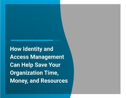 How Identity and Access Management Can Help Save Your Organization Time, Money, and Resources